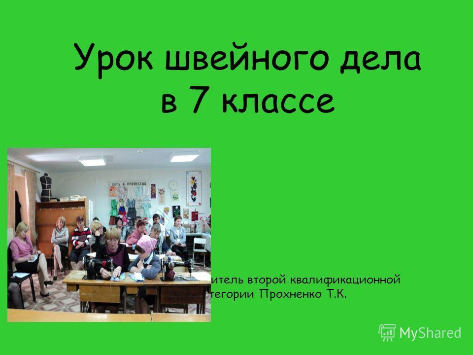 Урок швейного дела в 7 классе Учитель второй квалификационной категории Прохненко Т.К.
