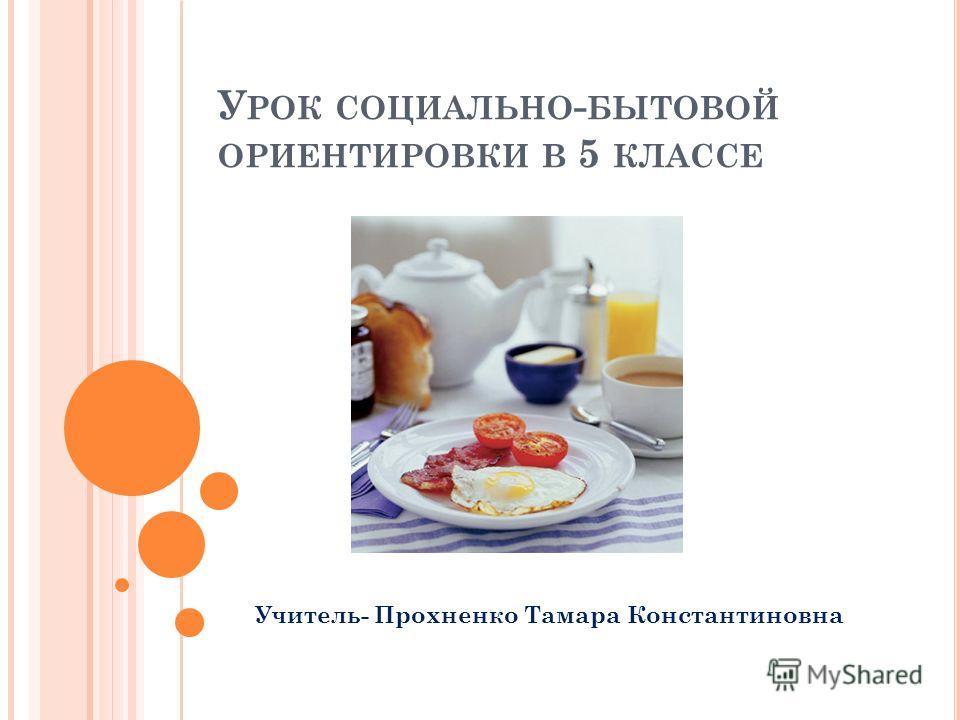 У РОК СОЦИАЛЬНО - БЫТОВОЙ ОРИЕНТИРОВКИ В 5 КЛАССЕ Учитель- Прохненко Тамара Константиновна