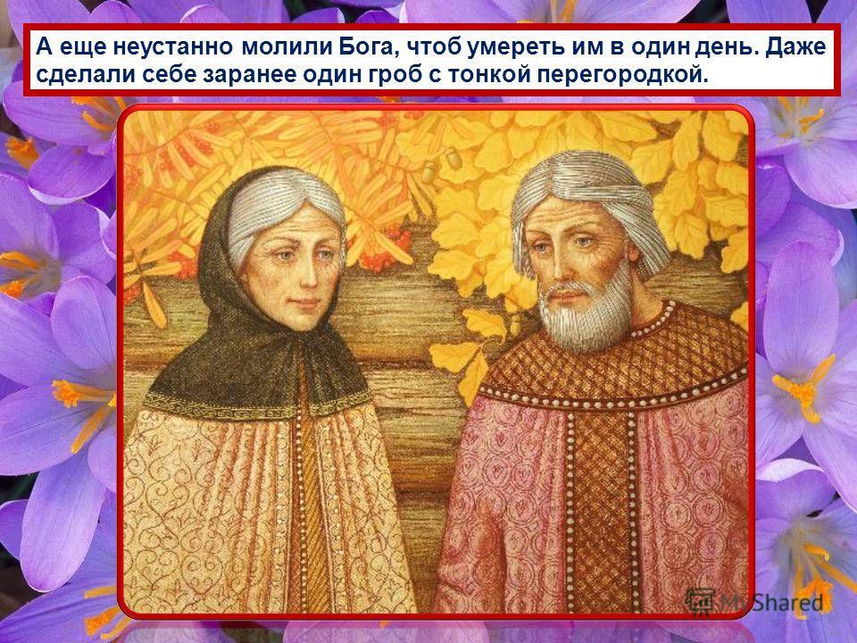 А еще неустанно молили Бога, чтоб умереть им в один день. Даже сделали себе заранее один гроб с тонкой перегородкой.