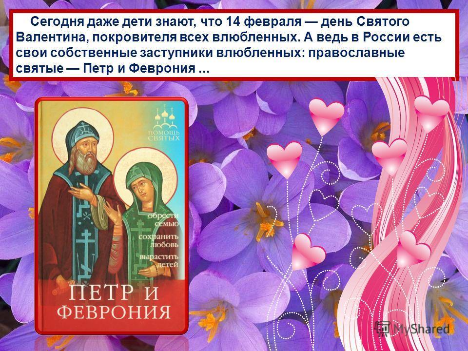 Сегодня даже дети знают, что 14 февраля день Святого Валентина, покровителя всех влюбленных. А ведь в России есть свои собственные заступники влюбленных: православные святые Петр и Феврония...