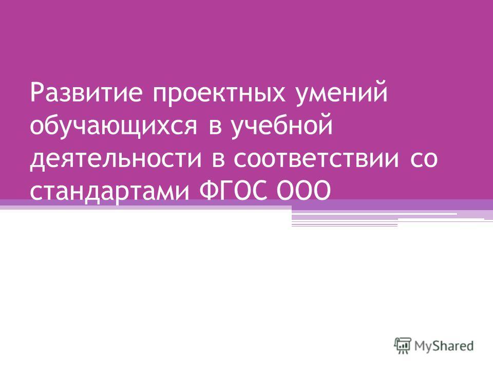 Развитие проектных умений обучающихся в учебной деятельности в соответствии со стандартами ФГОС ООО