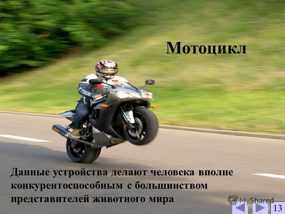 Мотоцикл Данные устройства делают человека вполне конкурентоспособным с большинством представителей животного мира 13