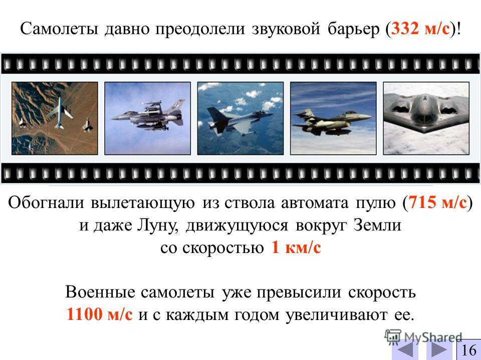 Самолеты давно преодолели звуковой барьер (332 м/с)! Обогнали вылетающую из ствола автомата пулю (715 м/с) и даже Луну, движущуюся вокруг Земли со скоростью 1 км/с Военные самолеты уже превысили скорость 1100 м/с и с каждым годом увеличивают ее. 16