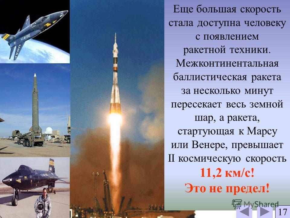 Еще большая скорость стала доступна человеку с появлением ракетной техники. Межконтинентальная баллистическая ракета за несколько минут пересекает весь земной шар, а ракета, стартующая к Марсу или Венере, превышает II космическую скорость 11,2 км/с!