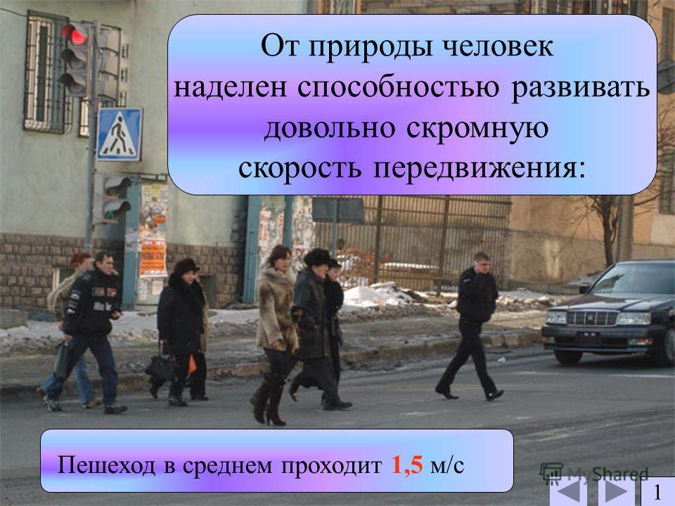 От природы человек наделен способностью развивать довольно скромную скорость передвижения: Пешеход в среднем проходит 1,5 м/с 1