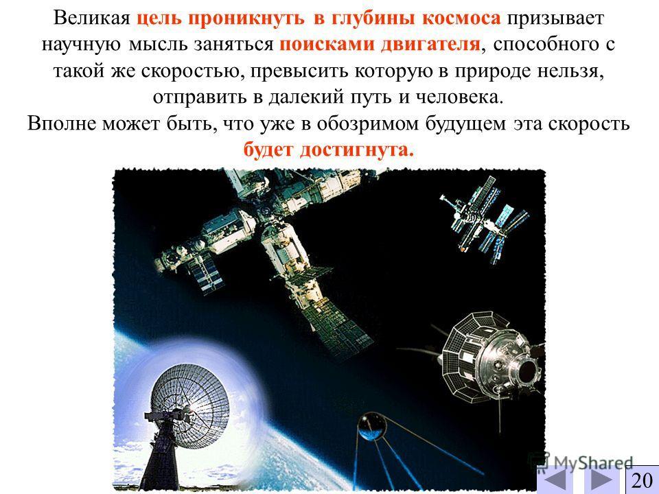 Великая цель проникнуть в глубины космоса призывает научную мысль заняться поисками двигателя, способного с такой же скоростью, превысить которую в природе нельзя, отправить в далекий путь и человека. Вполне может быть, что уже в обозримом будущем эт