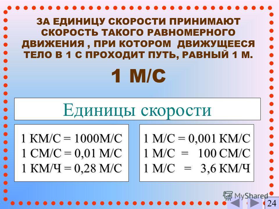 ЗА ЕДИНИЦУ СКОРОСТИ ПРИНИМАЮТ СКОРОСТЬ ТАКОГО РАВНОМЕРНОГО ДВИЖЕНИЯ, ПРИ КОТОРОМ ДВИЖУЩЕЕСЯ ТЕЛО В 1 С ПРОХОДИТ ПУТЬ, РАВНЫЙ 1 М. 1 M/C Единицы скорости 1 КМ/С = 1000М/С 1 СМ/С = 0,01 М/С 1 КМ/Ч = 0,28 М/С 1 М/С = 0,001 КМ/С 1 М/С = 100 СМ/C 1 М/С =