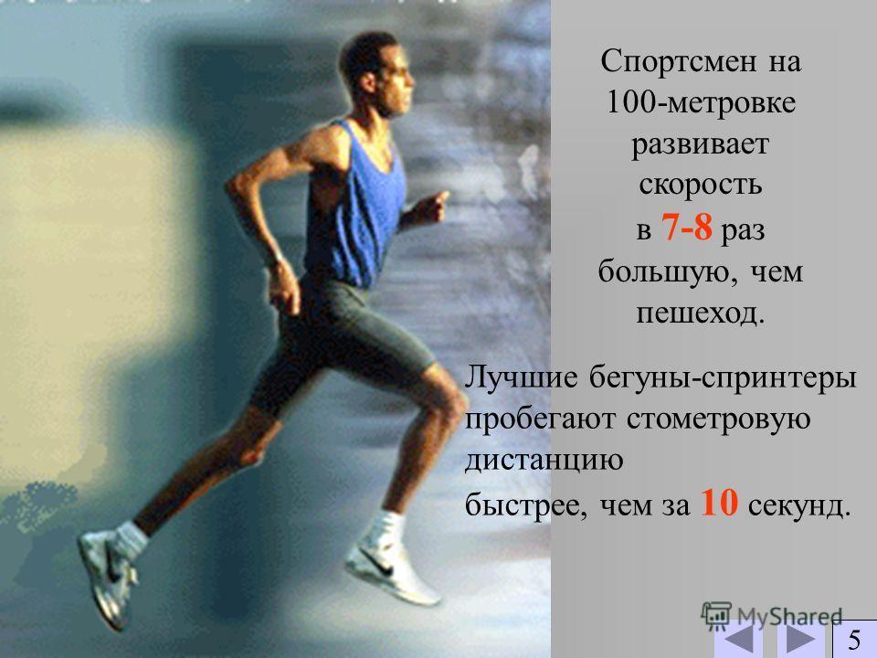 Спортсмен на 100-метровке развивает скорость в 7-8 раз большую, чем пешеход. Лучшие бегуны-спринтеры пробегают стометровую дистанцию быстрее, чем за 10 секунд. 5