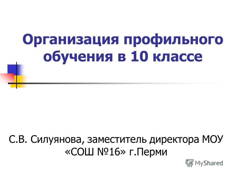 Организация профильного обучения в 10 классе С.В. Силуянова, заместитель директора МОУ «СОШ 16» г.Перми