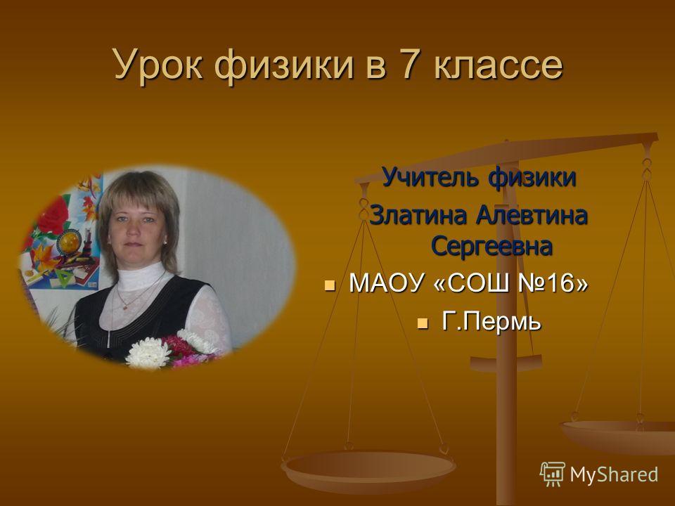 Урок физики в 7 классе Учитель физики Златина Алевтина Сергеевна МАОУ «СОШ 16» Г.Пермь