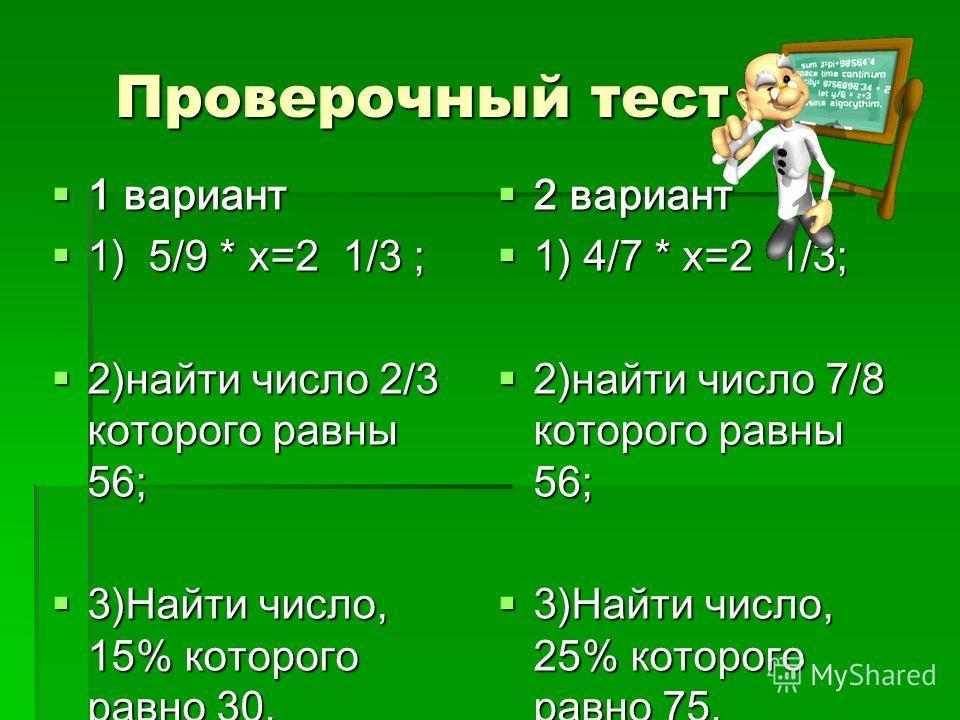 Проверочный тест 1 вариант 1 вариант 1) 5/9 * х=2 1/3 ; 1) 5/9 * х=2 1/3 ; 2)найти число 2/3 которого равны 56; 2)найти число 2/3 которого равны 56; 3)Найти число, 15% которого равно 30. 3)Найти число, 15% которого равно 30. 2 вариант 2 вариант 1) 4/