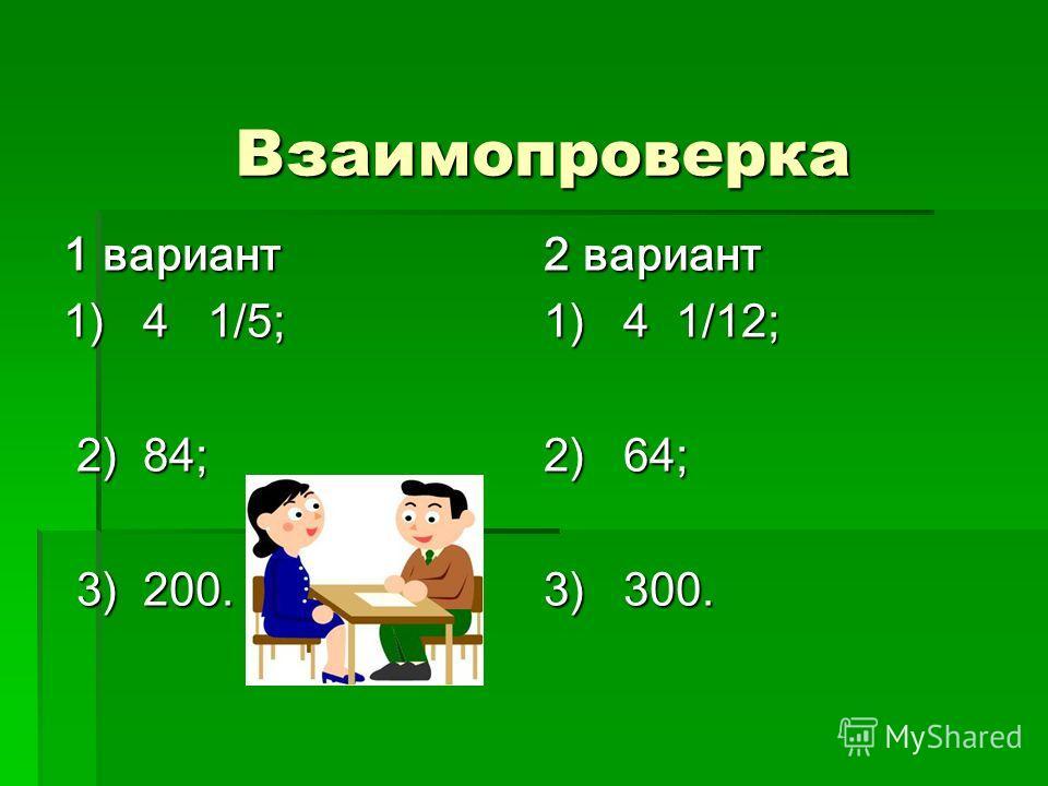 Взаимопроверка 1 вариант 1) 4 1/5; 2) 84; 2) 84; 3) 200. 3) 200. 2 вариант 1) 4 1/12; 2) 64; 3) 300.