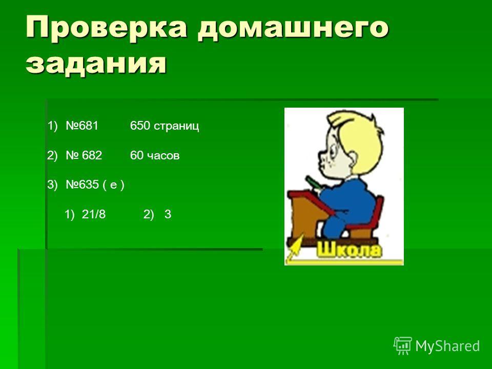 Проверка домашнего задания 1)681 650 страниц 2) 682 60 часов 3)635 ( е ) 1) 21/8 2) 3