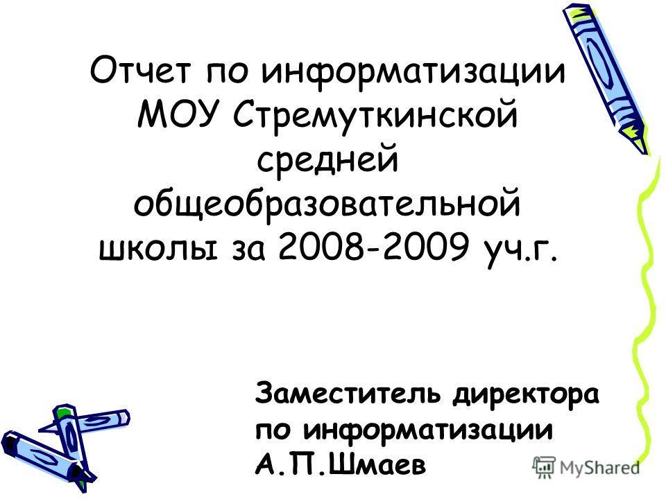 Отчет по информатизации МОУ Стремуткинской средней общеобразовательной школы за 2008-2009 уч.г. Заместитель директора по информатизации А.П.Шмаев