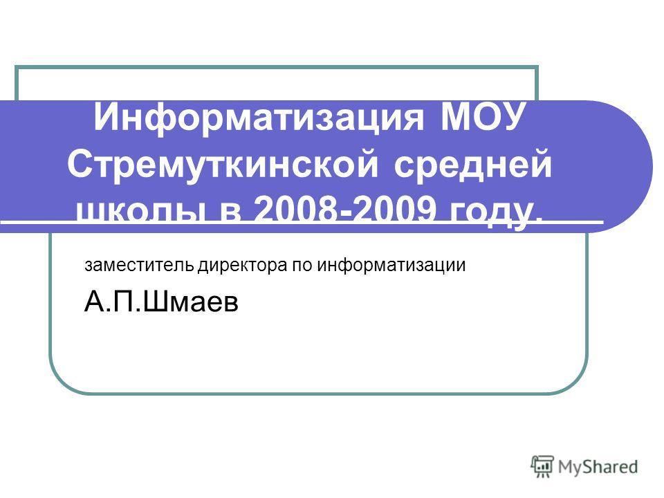 Информатизация МОУ Стремуткинской средней школы в 2008-2009 году. заместитель директора по информатизации А.П.Шмаев