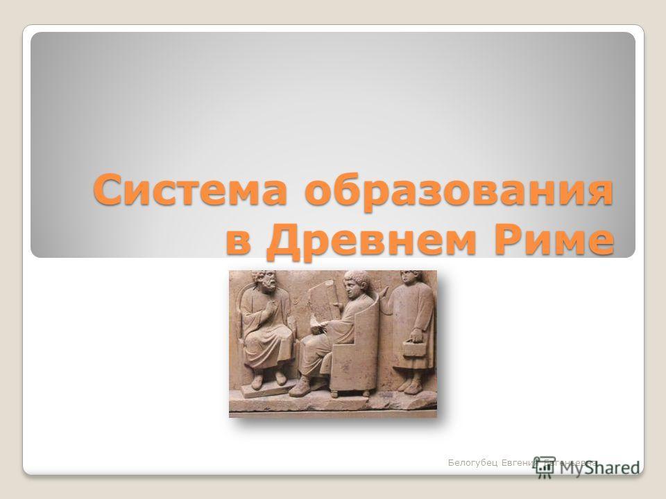 Система образования в Древнем Риме Белогубец Евгения Евгеньевна