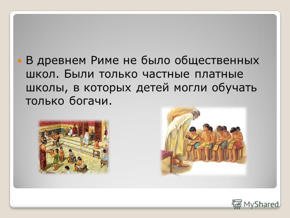 В древнем Риме не было общественных школ. Были только частные платные школы, в которых детей могли обучать только богачи.