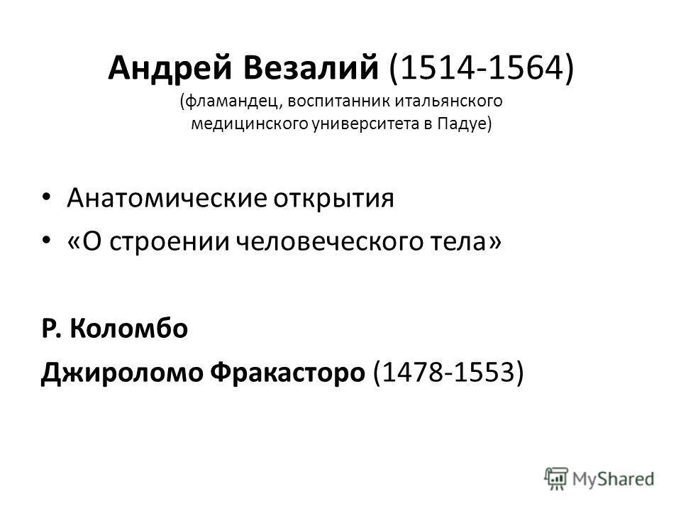Андрей Везалий (1514-1564) (фламандец, воспитанник итальянского медицинского университета в Падуе) Анатомические открытия «О строении человеческого тела» Р. Коломбо Джироломо Фракасторо (1478-1553)