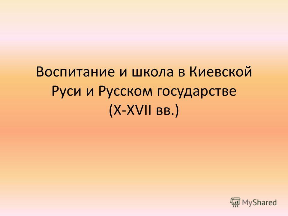Воспитание и школа в Киевской Руси и Русском государстве (X-XVII вв.)