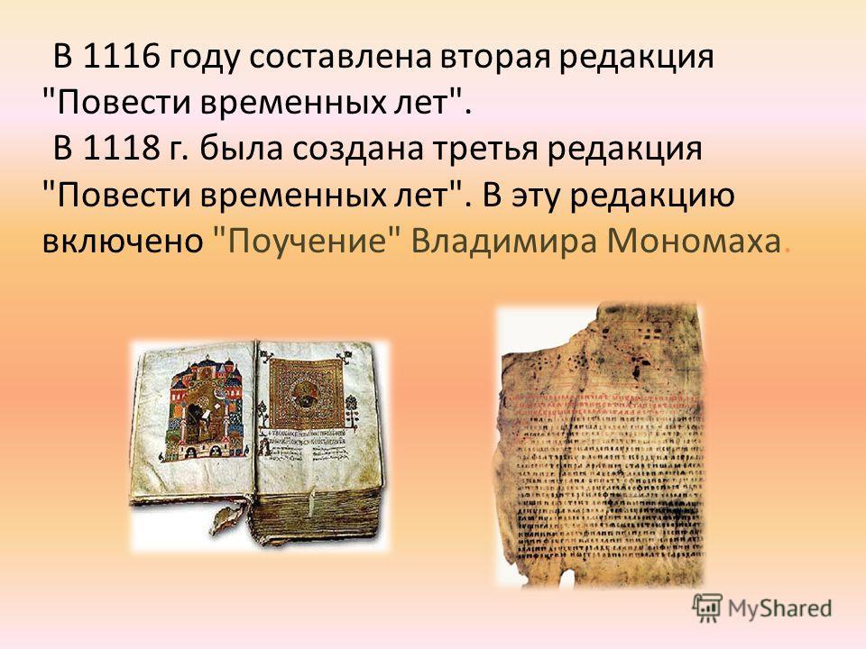 В 1116 году составлена вторая редакция Повести временных лет. В 1118 г. была создана третья редакция Повести временных лет. В эту редакцию включено Поучение Владимира Мономаха.