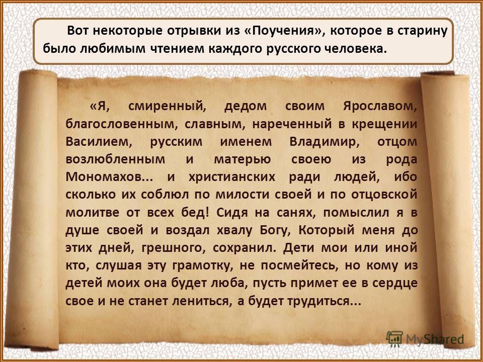 Вот некоторые отрывки из «Поучения», которое в старину было любимым чтением каждого русского человека. «Я, смиренный, дедом своим Ярославом, благословенным, славным, нареченный в крещении Василием, русским именем Владимир, отцом возлюбленным и матерь