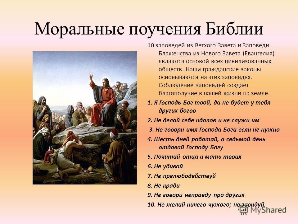 Моральные поучения Библии 10 заповедей из Ветхого Завета и Заповеди Блаженства из Нового Завета (Евангелия) являются основой всех цивилизованных обществ. Наши гражданские законы основываются на этих заповедях. Соблюдение заповедей создает благополучи