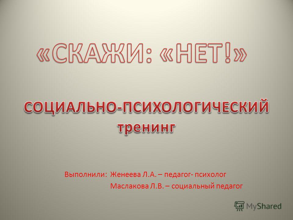 Выполнили: Женеева Л.А. – педагог- психолог Маслакова Л.В. – социальный педагог