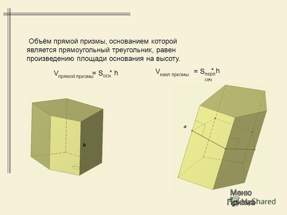 Объём прямой призмы, основанием которой является прямоугольный треугольник, равен произведению площади основания на высоту. осн. V прямой призмы = S * h перп сеч. V накл призмы = S * h