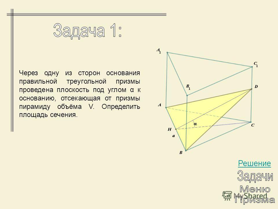Через одну из сторон основания правильной треугольной призмы проведена плоскость под углом α к основанию, отсекающая от призмы пирамиду объёма V. Определить площадь сечения. Решение