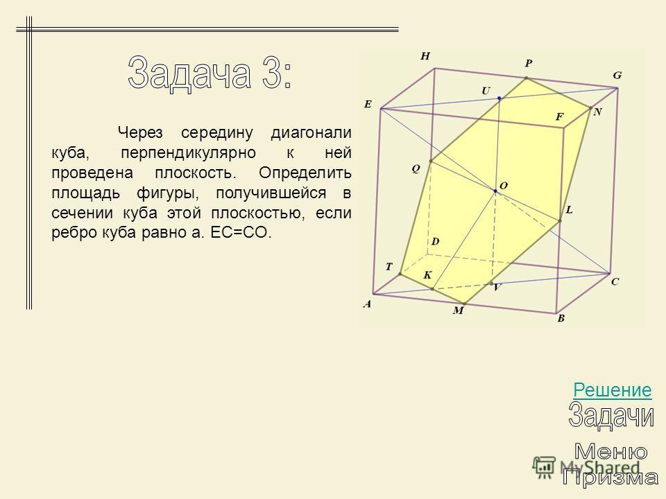 Решение Через середину диагонали куба, перпендикулярно к ней проведена плоскость. Определить площадь фигуры, получившейся в сечении куба этой плоскостью, если ребро куба равно a. EC=CO.