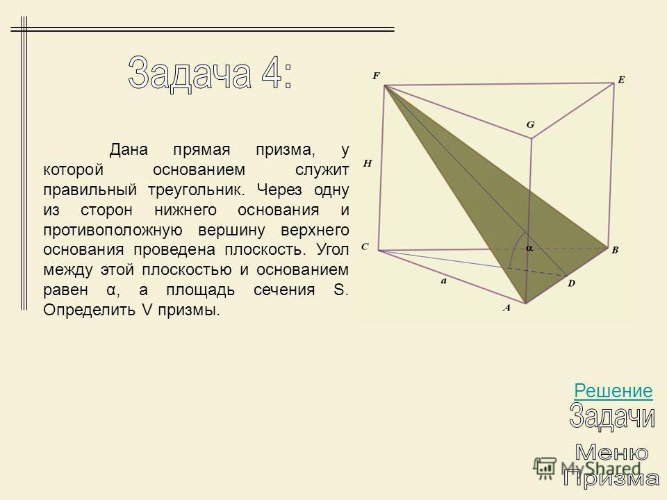 Решение Дана прямая призма, у которой основанием служит правильный треугольник. Через одну из сторон нижнего основания и противоположную вершину верхнего основания проведена плоскость. Угол между этой плоскостью и основанием равен α, а площадь сечени