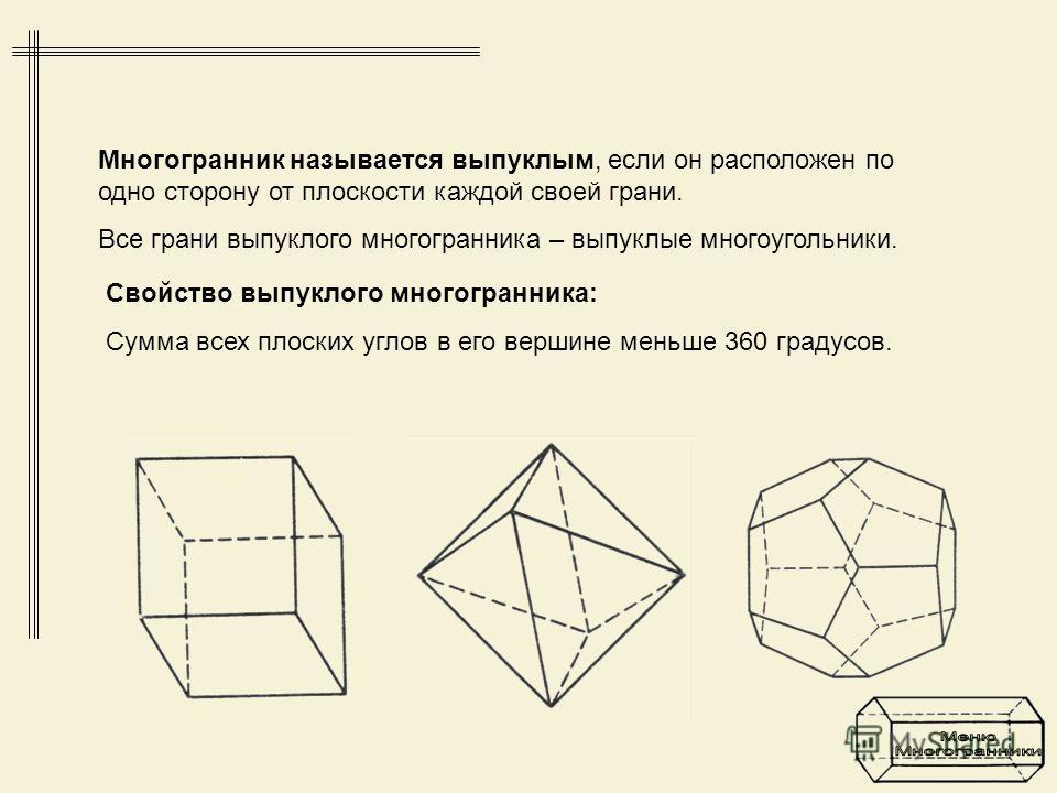 Свойство выпуклого многогранника: Сумма всех плоских углов в его вершине меньше 360 градусов. Многогранник называется выпуклым, если он расположен по одно сторону от плоскости каждой своей грани. Все грани выпуклого многогранника – выпуклые многоугол