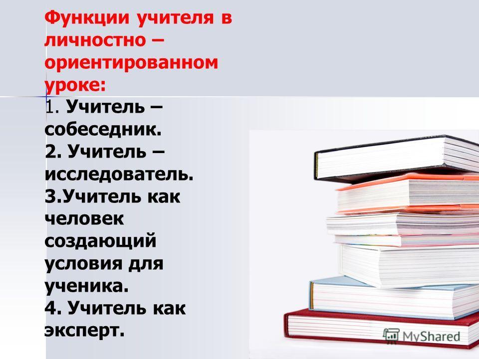 Функции учителя в личностно – ориентированном уроке: 1. Учитель – собеседник. 2. Учитель – исследователь. 3.Учитель как человек создающий условия для ученика. 4. Учитель как эксперт.