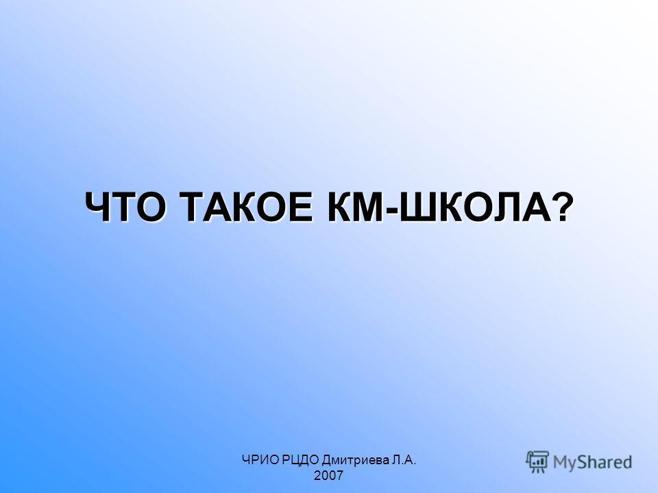 ЧРИО РЦДО Дмитриева Л.А. 2007 ЧТО ТАКОЕ КМ-ШКОЛА?