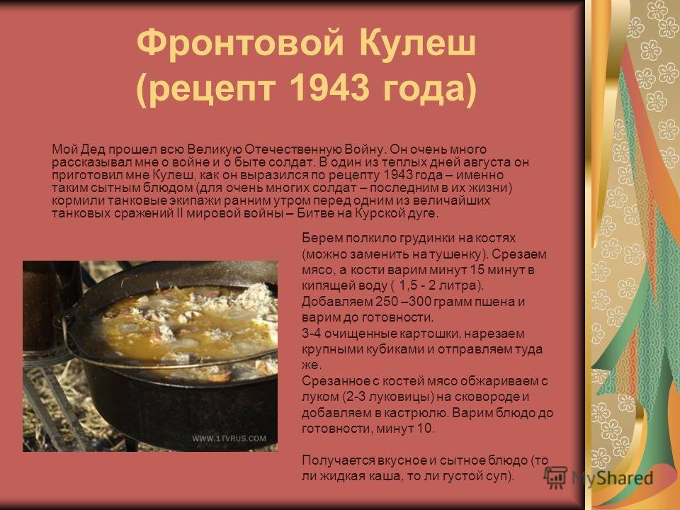 Фронтовой Кулеш (рецепт 1943 года) Мой Дед прошел всю Великую Отечественную Войну. Он очень много рассказывал мне о войне и о быте солдат. В один из теплых дней августа он приготовил мне Кулеш, как он выразился по рецепту 1943 года – именно таким сыт