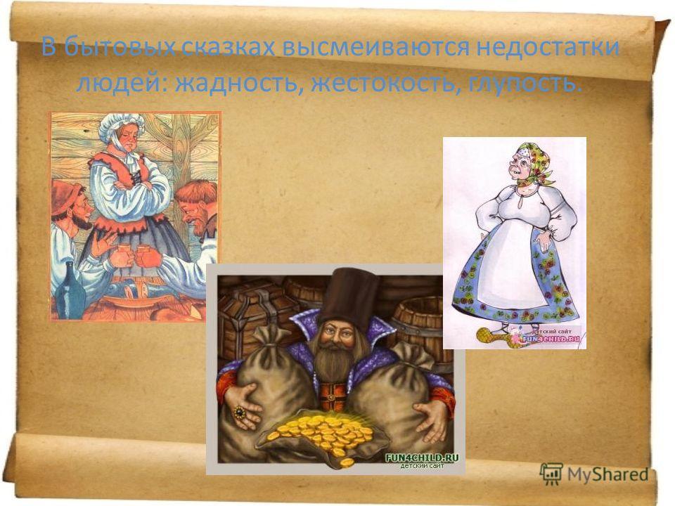 В бытовых сказках высмеиваются недостатки людей: жадность, жестокость, глупость.