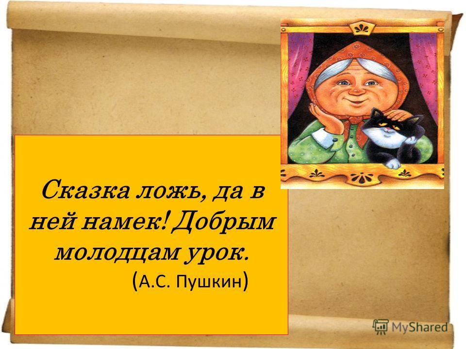 Сказка ложь, да в ней намек! Добрым молодцам урок. ( А.С. Пушкин )