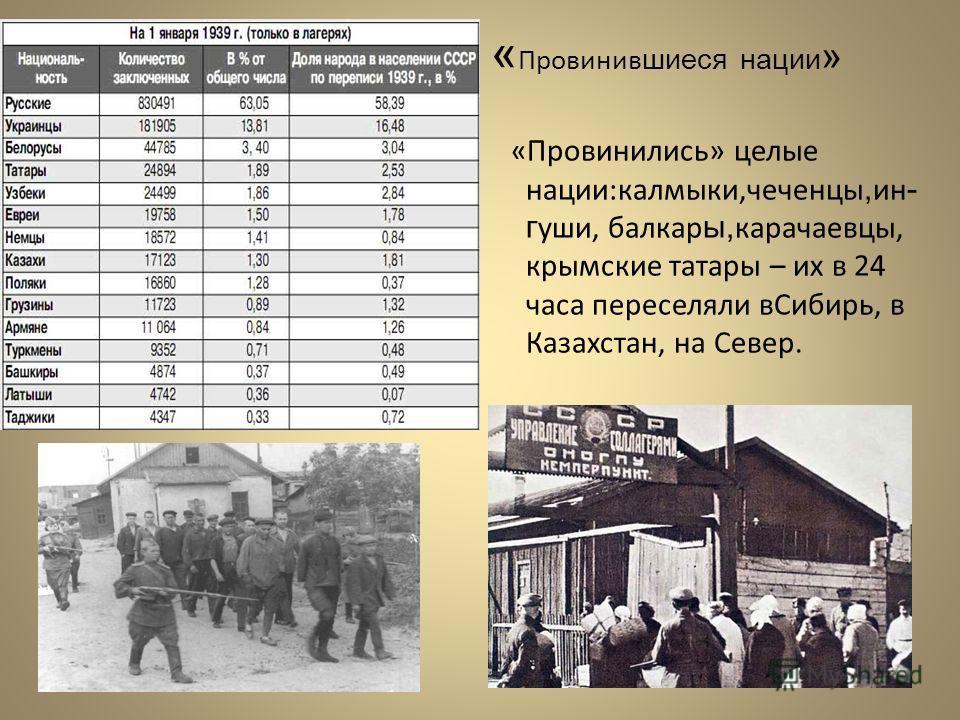 « Провинив шиеся нации » «Провинились» целые нации:калмыки,чеченцы, ин - г уши, балкар ы, карачаевцы, крымские татары – их в 24 часа переселяли вСибирь, в Казахстан, на Север.