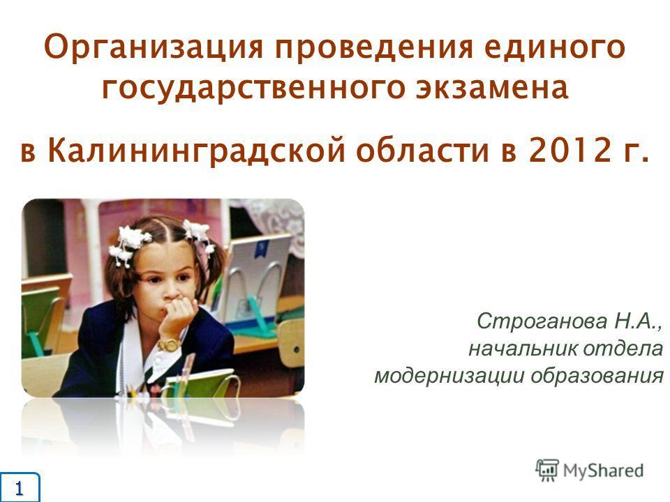 Организация проведения единого государственного экзамена в Калининградской области в 2012 г. Строганова Н.А., начальник отдела модернизации образования 1