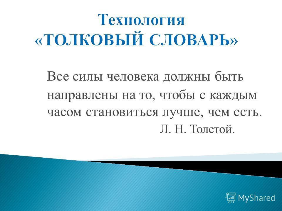 Все силы человека должны быть направлены на то, чтобы с каждым часом становиться лучше, чем есть. Л. Н. Толстой.