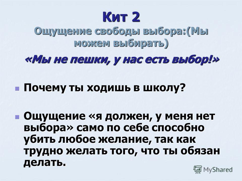 Кит 2 Ощущение свободы выбора:(Мы можем выбирать) «Мы не пешки, у нас есть выбор!» Почему ты ходишь в школу? Почему ты ходишь в школу? Ощущение «я должен, у меня нет выбора» само по себе способно убить любое желание, так как трудно желать того, что т