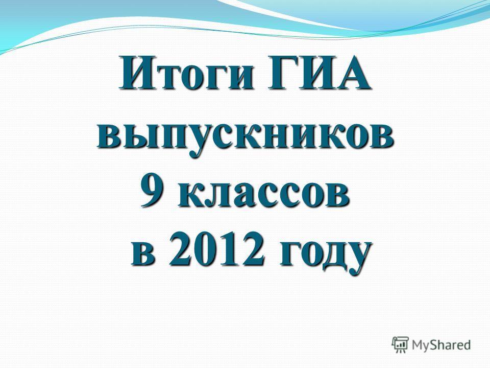 Итоги ГИА выпускников 9 классов в 2012 году
