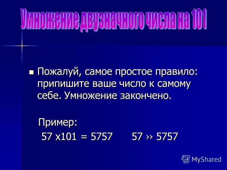 Пожалуй, самое простое правило: припишите ваше число к самому себе. Умножение закончено. Пожалуй, самое простое правило: припишите ваше число к самому себе. Умножение закончено. Пример: Пример: 57 х101 = 5757 57 5757 57 х101 = 5757 57 5757