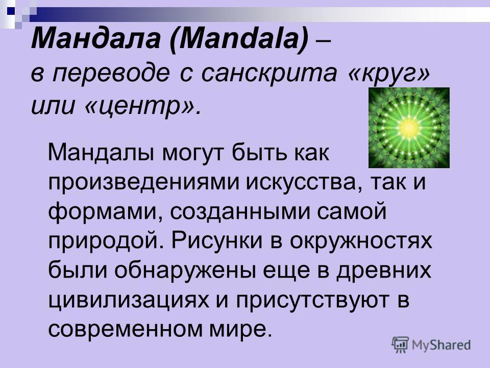 Мандала (Mandala) – в переводе с санскрита «круг» или «центр». Мандалы могут быть как произведениями искусства, так и формами, созданными самой природой. Рисунки в окружностях были обнаружены еще в древних цивилизациях и присутствуют в современном ми