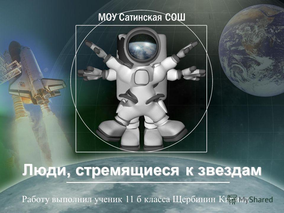 Люди, стремящиеся к звездам МОУ Сатинская СОШ Работу выполнил ученик 11 б класса Щербинин Кирилл