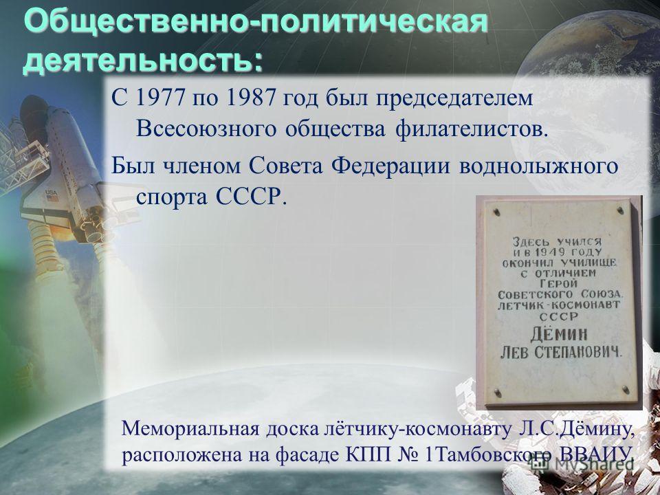 Общественно-политическая деятельность: С 1977 по 1987 год был председателем Всесоюзного общества филателистов. Был членом Совета Федерации воднолыжного спорта СССР. Мемориальная доска лётчику-космонавту Л.С.Дёмину, расположена на фасаде КПП 1Тамбовск