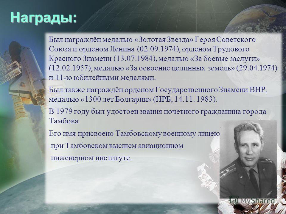 Награды: Был награждён медалью «Золотая Звезда» Героя Советского Союза и орденом Ленина (02.09.1974), орденом Трудового Красного Знамени (13.07.1984), медалью «За боевые заслуги» (12.02.1957), медалью «За освоение целинных земель» (29.04.1974) и 11-ю