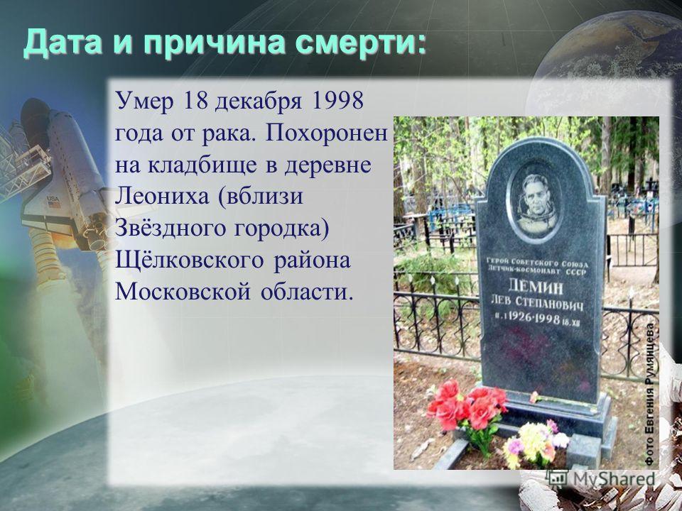 Дата и причина смерти: Умер 18 декабря 1998 года от рака. Похоронен на кладбище в деревне Леониха (вблизи Звёздного городка) Щёлковского района Московской области.