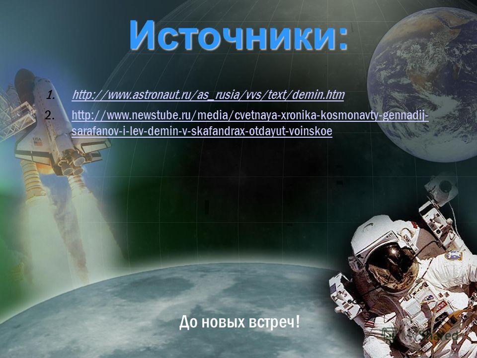 Источники: До новых встреч! 1.http://www.astronaut.ru/as_rusia/vvs/text/demin.htmhttp://www.astronaut.ru/as_rusia/vvs/text/demin.htm 2.http://www.newstube.ru/media/cvetnaya-xronika-kosmonavty-gennadij- sarafanov-i-lev-demin-v-skafandrax-otdayut-voins