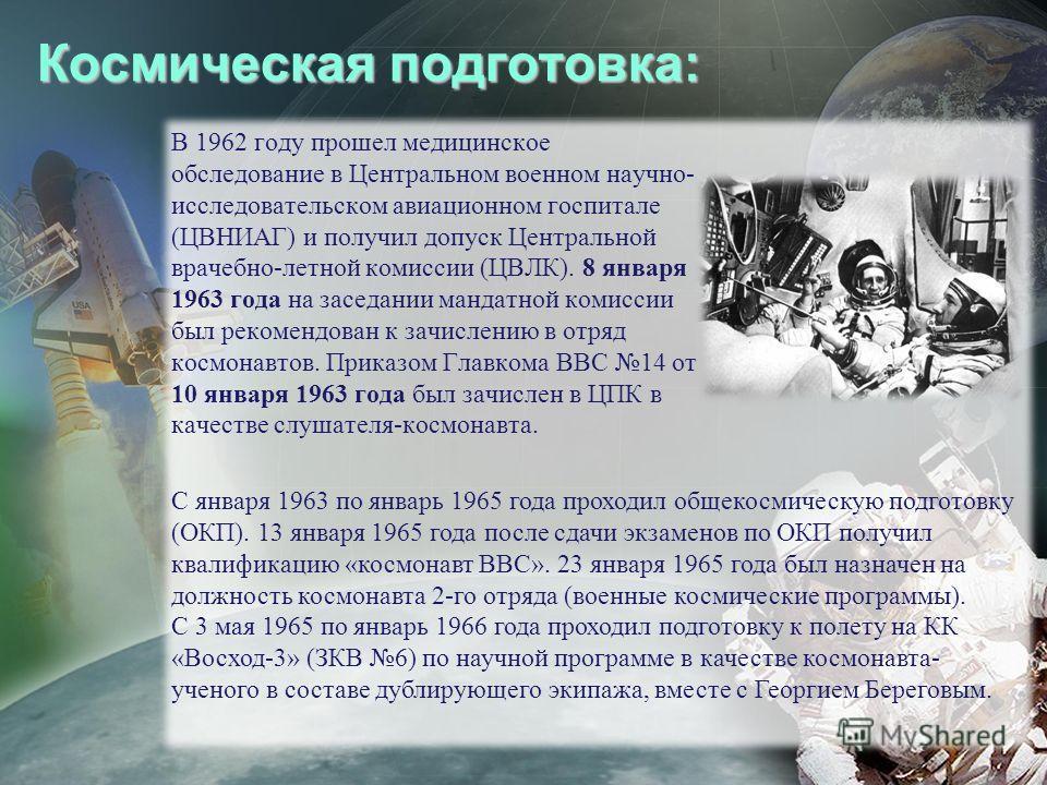 Космическая подготовка: В 1962 году прошел медицинское обследование в Центральном военном научно- исследовательском авиационном госпитале (ЦВНИАГ) и получил допуск Центральной врачебно-летной комиссии (ЦВЛК). 8 января 1963 года на заседании мандатной